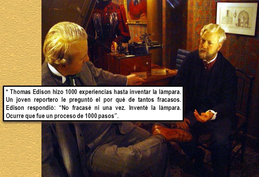 * Thomas Edison hizo 1000 experiencias hasta inventar la lámpara. Un joven reportero le preguntó el por qué de tantos fracasos. Edison respondió: No f