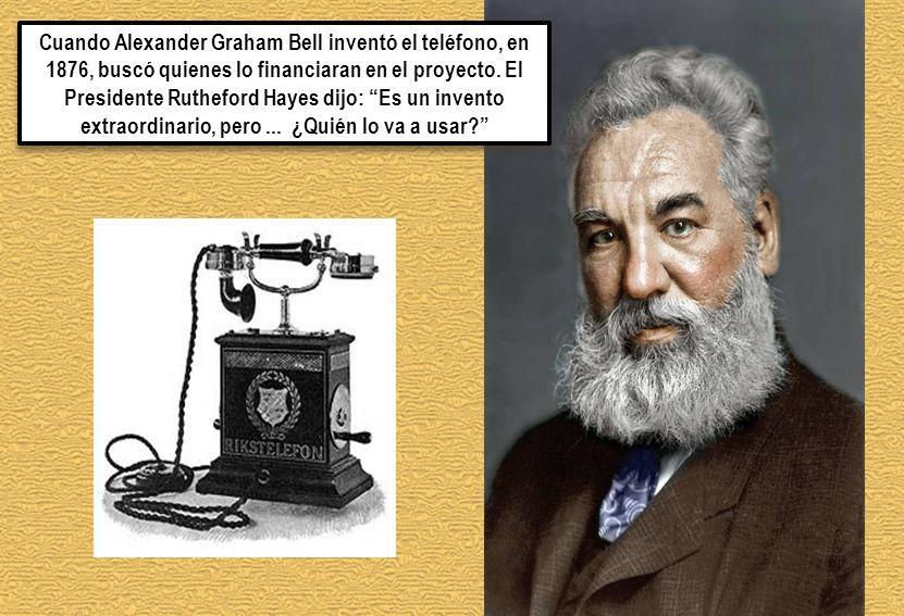 Cuando Alexander Graham Bell inventó el teléfono, en 1876, buscó quienes lo financiaran en el proyecto. El Presidente Rutheford Hayes dijo: Es un inve