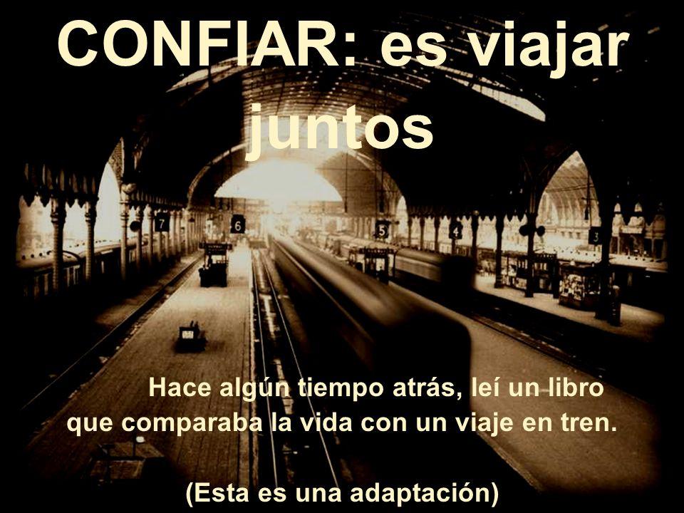 CONFIAR: es viajar juntos Hace algún tiempo atrás, leí un libro que comparaba la vida con un viaje en tren.