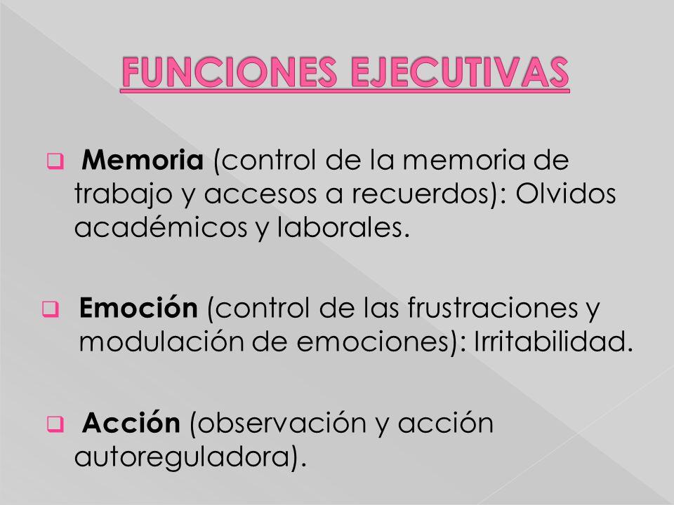 Memoria (control de la memoria de trabajo y accesos a recuerdos): Olvidos académicos y laborales. Emoción (control de las frustraciones y modulación d