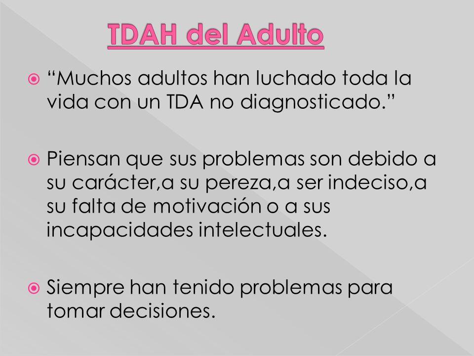 Muchos adultos han luchado toda la vida con un TDA no diagnosticado. Piensan que sus problemas son debido a su carácter,a su pereza,a ser indeciso,a s