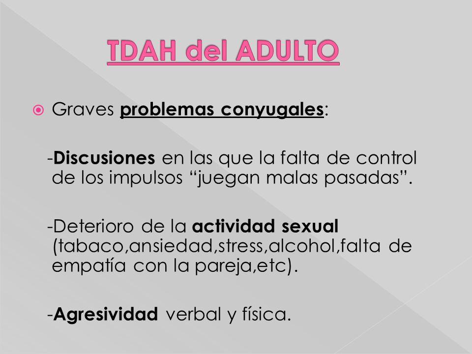 Graves problemas conyugales : - Discusiones en las que la falta de control de los impulsos juegan malas pasadas. -Deterioro de la actividad sexual (ta