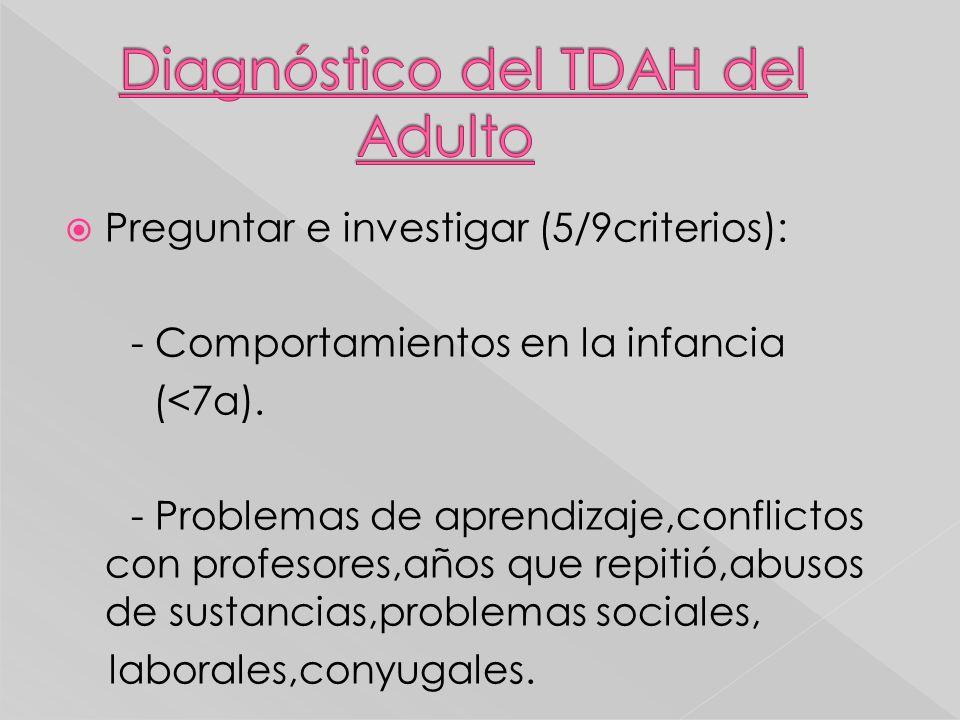 Preguntar e investigar (5/9criterios): - Comportamientos en la infancia (<7a). - Problemas de aprendizaje,conflictos con profesores,años que repitió,a