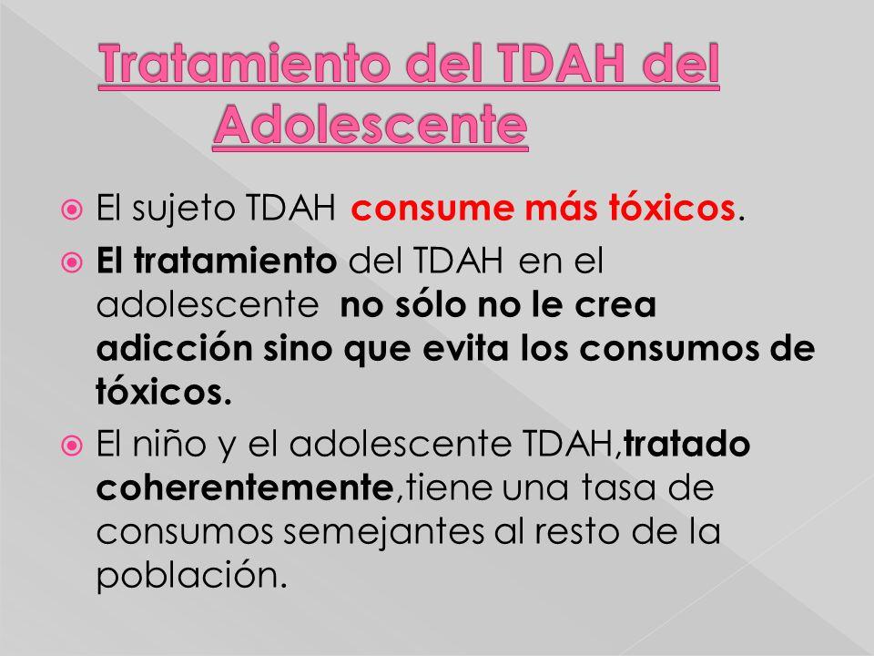 El sujeto TDAH consume más tóxicos. El tratamiento del TDAH en el adolescente no sólo no le crea adicción sino que evita los consumos de tóxicos. El n
