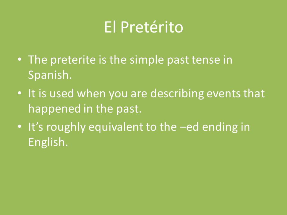 El Pretérito The preterite is the simple past tense in Spanish.
