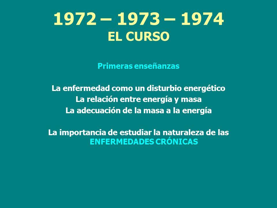 1972 – 1973 – 1974 EL CURSO Primeras enseñanzas La enfermedad como un disturbio energético La relación entre energía y masa La adecuación de la masa a