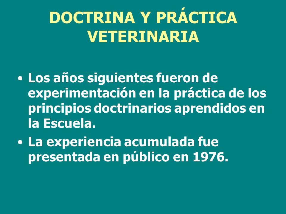 DOCTRINA Y PRÁCTICA VETERINARIA Los años siguientes fueron de experimentación en la práctica de los principios doctrinarios aprendidos en la Escuela.