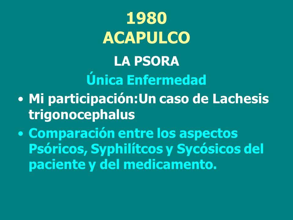 1980 ACAPULCO LA PSORA Única Enfermedad Mi participación:Un caso de Lachesis trigonocephalus Comparación entre los aspectos Psóricos, Syphilítcos y Sy