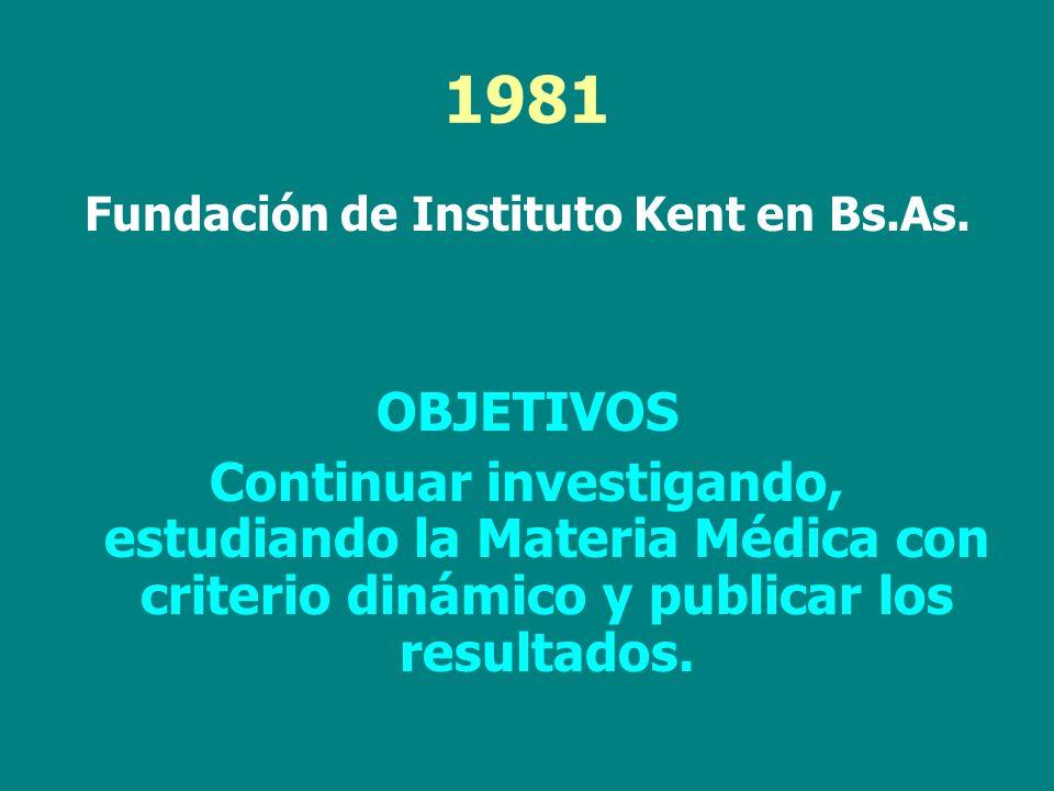 1981 Fundación de Instituto Kent en Bs.As. OBJETIVOS Continuar investigando, estudiando la Materia Médica con criterio dinámico y publicar los resulta