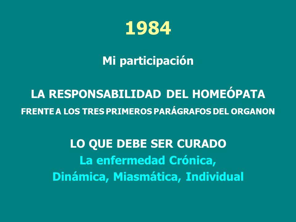 1984 Mi participación LA RESPONSABILIDAD DEL HOMEÓPATA FRENTE A LOS TRES PRIMEROS PARÁGRAFOS DEL ORGANON LO QUE DEBE SER CURADO La enfermedad Crónica,