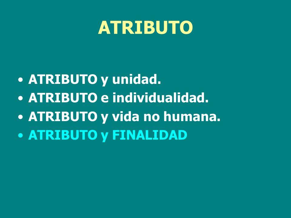 ATRIBUTO ATRIBUTO y unidad. ATRIBUTO e individualidad. ATRIBUTO y vida no humana. ATRIBUTO y FINALIDAD