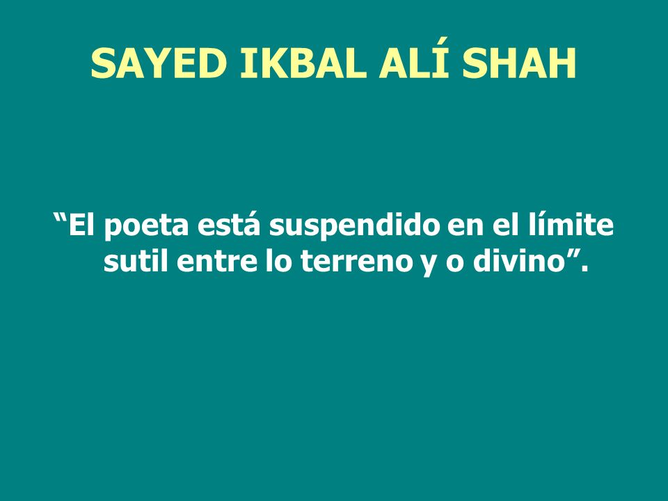 SAYED IKBAL ALÍ SHAH El poeta está suspendido en el límite sutil entre lo terreno y o divino.