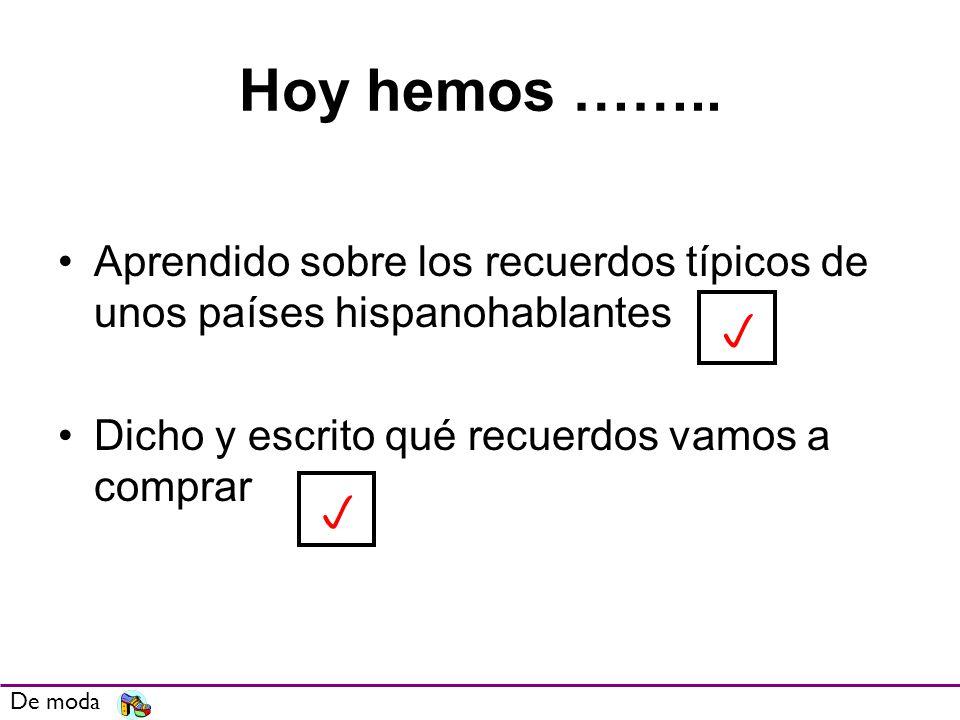 Hoy hemos …….. Aprendido sobre los recuerdos típicos de unos países hispanohablantes Dicho y escrito qué recuerdos vamos a comprar De moda