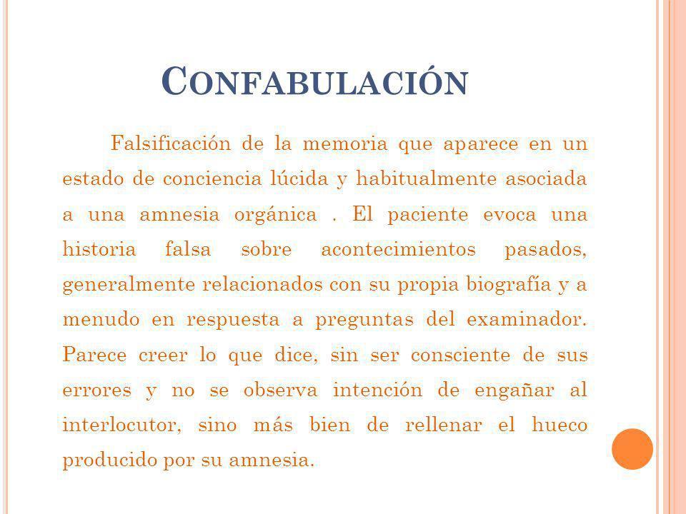 C ONFABULACIÓN Falsificación de la memoria que aparece en un estado de conciencia lúcida y habitualmente asociada a una amnesia orgánica. El paciente