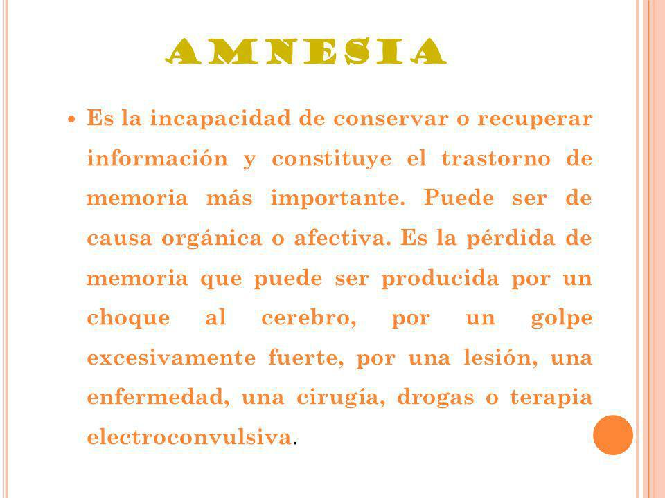 AMNESIA Es la incapacidad de conservar o recuperar información y constituye el trastorno de memoria más importante. Puede ser de causa orgánica o afec