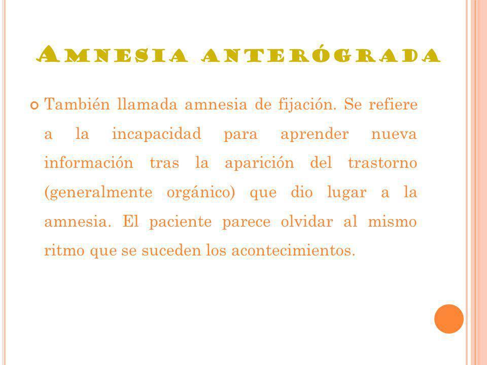 A MNESIA ANTERÓGRADA También llamada amnesia de fijación. Se refiere a la incapacidad para aprender nueva información tras la aparición del trastorno