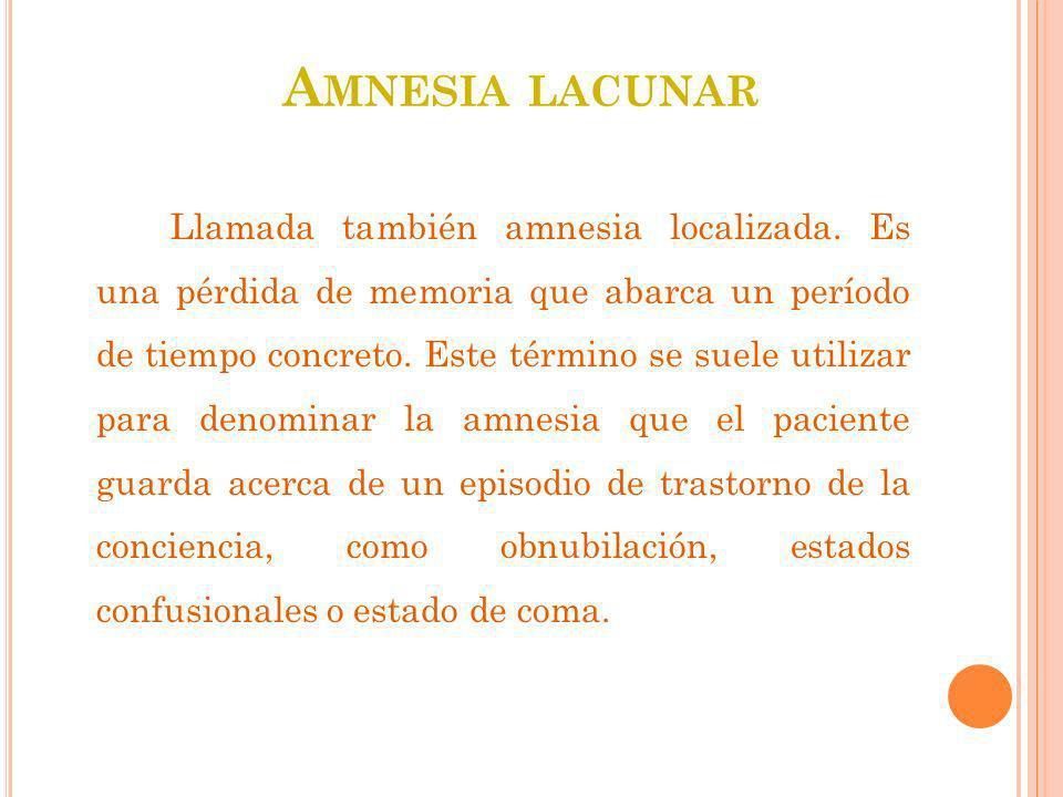 A MNESIA LACUNAR Llamada también amnesia localizada. Es una pérdida de memoria que abarca un período de tiempo concreto. Este término se suele utiliza