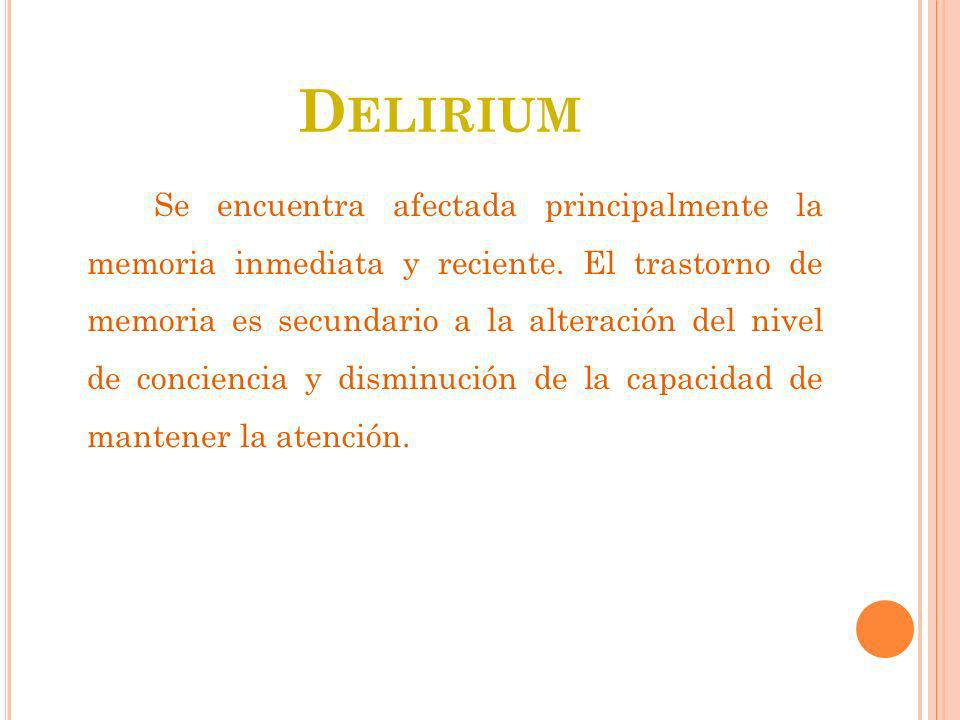 D ELIRIUM Se encuentra afectada principalmente la memoria inmediata y reciente. El trastorno de memoria es secundario a la alteración del nivel de con