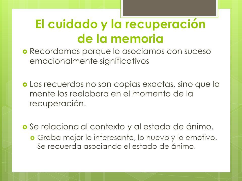 El cuidado y la recuperación de la memoria Recordamos porque lo asociamos con suceso emocionalmente significativos Los recuerdos no son copias exactas