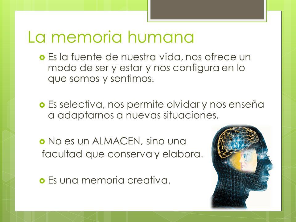 La memoria humana Es la fuente de nuestra vida, nos ofrece un modo de ser y estar y nos configura en lo que somos y sentimos. Es selectiva, nos permit