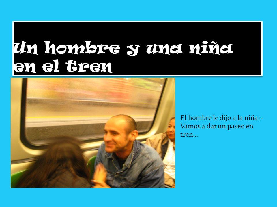 Un hombre y una niña en el tren El hombre le dijo a la niña: - Vamos a dar un paseo en tren…