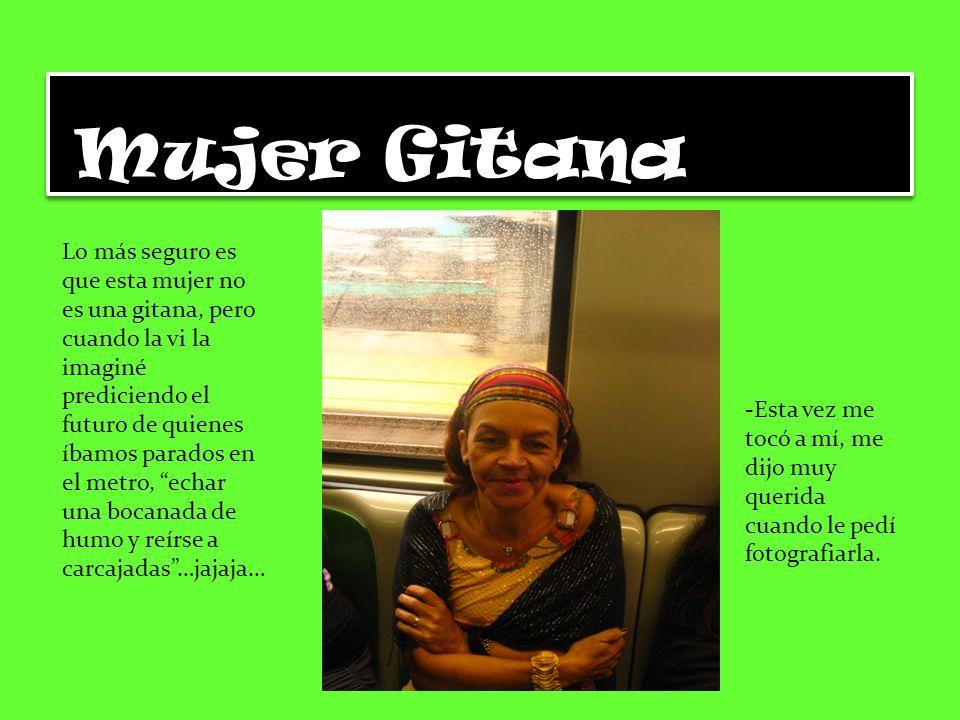 Mujer Gitana Lo más seguro es que esta mujer no es una gitana, pero cuando la vi la imaginé prediciendo el futuro de quienes íbamos parados en el metro, echar una bocanada de humo y reírse a carcajadas…jajaja… -Esta vez me tocó a mí, me dijo muy querida cuando le pedí fotografiarla.