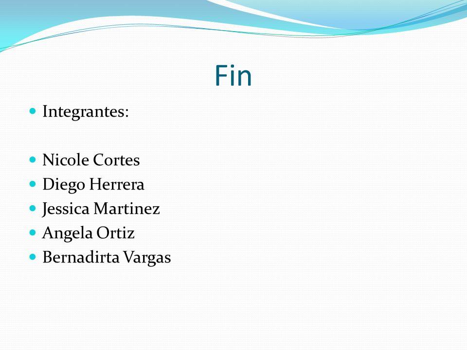 Fin Integrantes: Nicole Cortes Diego Herrera Jessica Martinez Angela Ortiz Bernadirta Vargas