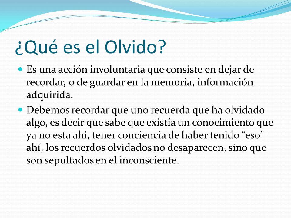 ¿Qué es el Olvido? Es una acción involuntaria que consiste en dejar de recordar, o de guardar en la memoria, información adquirida. Debemos recordar q