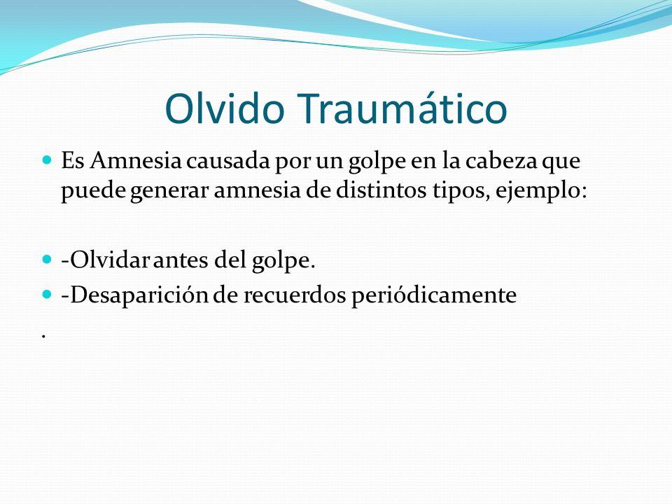 Olvido Traumático Es Amnesia causada por un golpe en la cabeza que puede generar amnesia de distintos tipos, ejemplo: -Olvidar antes del golpe. -Desap