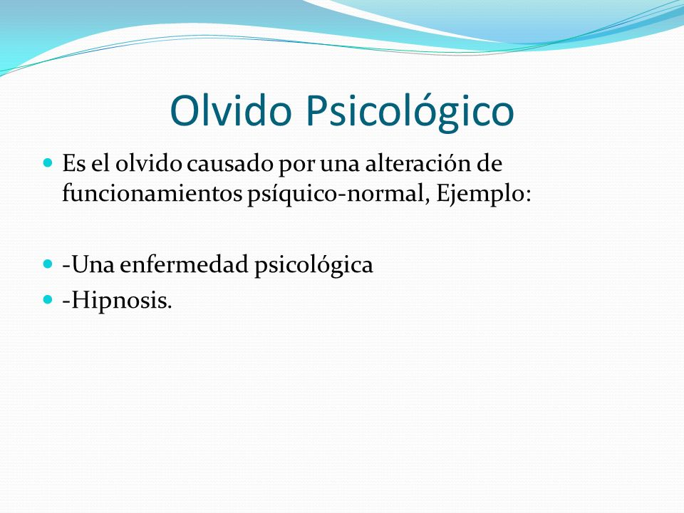 Olvido Psicológico Es el olvido causado por una alteración de funcionamientos psíquico-normal, Ejemplo: -Una enfermedad psicológica -Hipnosis.
