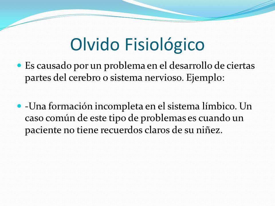Olvido Fisiológico Es causado por un problema en el desarrollo de ciertas partes del cerebro o sistema nervioso. Ejemplo: -Una formación incompleta en