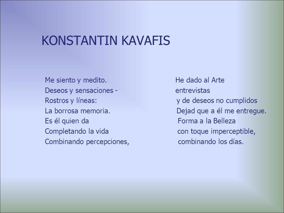 KONSTANTIN KAVAFIS Me siento y medito. He dado al Arte Deseos y sensaciones entrevistas Rostros y líneas: y de deseos no cumplidos La borrosa memoria.