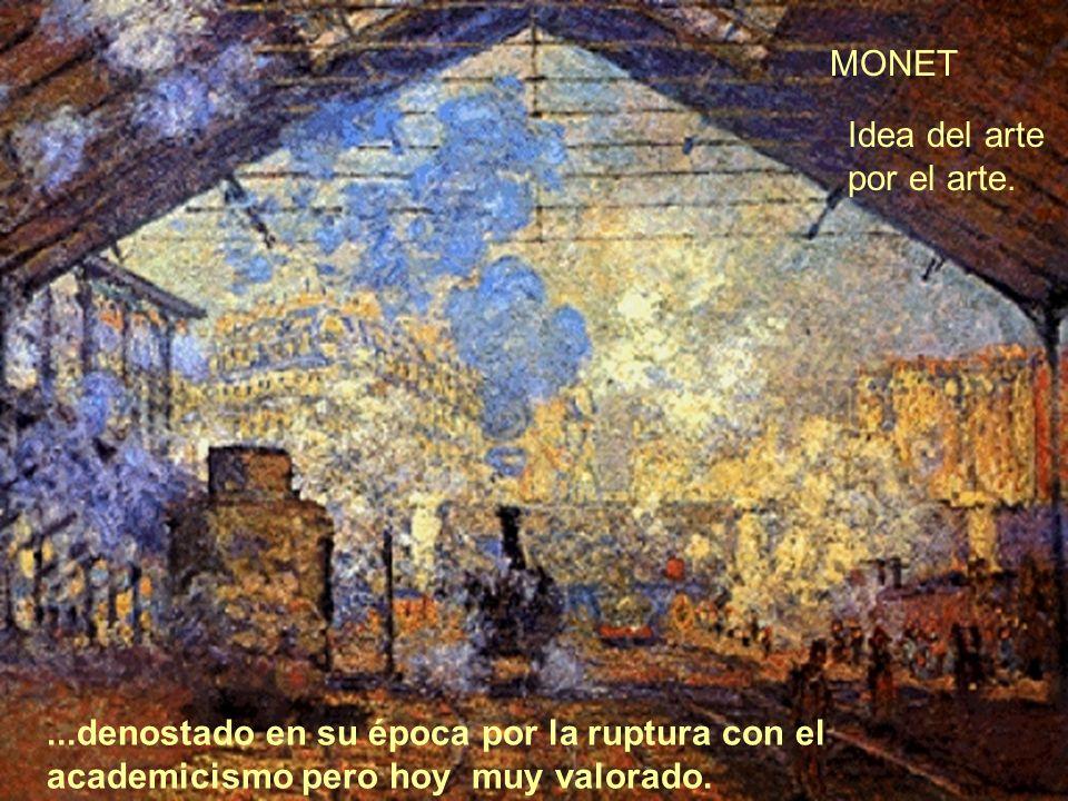 ...denostado en su época por la ruptura con el academicismo pero hoy muy valorado. MONET Idea del arte por el arte.