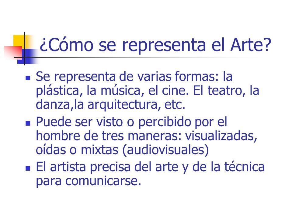 ¿Cómo se representa el Arte? Se representa de varias formas: la plástica, la música, el cine. El teatro, la danza,la arquitectura, etc. Puede ser vist