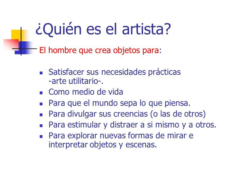 ¿Quién es el artista? El hombre que crea objetos para: Satisfacer sus necesidades prácticas -arte utilitario-. Como medio de vida Para que el mundo se