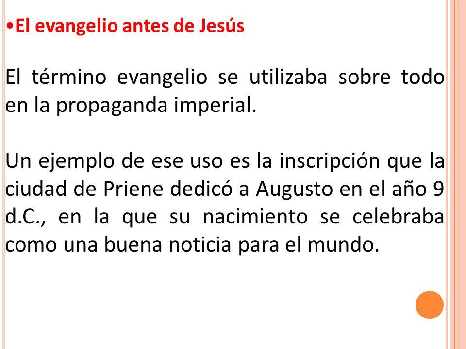 El evangelio antes de Jesús El término evangelio se utilizaba sobre todo en la propaganda imperial. Un ejemplo de ese uso es la inscripción que la ciu
