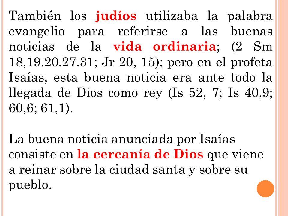También los judíos utilizaba la palabra evangelio para referirse a las buenas noticias de la vida ordinaria ; (2 Sm 18,19.20.27.31; Jr 20, 15); pero e
