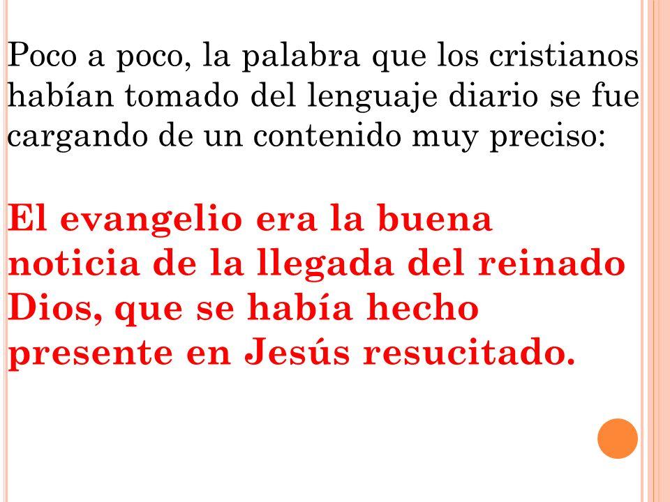 Poco a poco, la palabra que los cristianos habían tomado del lenguaje diario se fue cargando de un contenido muy preciso: El evangelio era la buena no