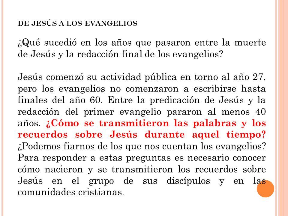 DE JESÚS A LOS EVANGELIOS ¿Qué sucedió en los años que pasaron entre la muerte de Jesús y la redacción final de los evangelios? Jesús comenzó su activ