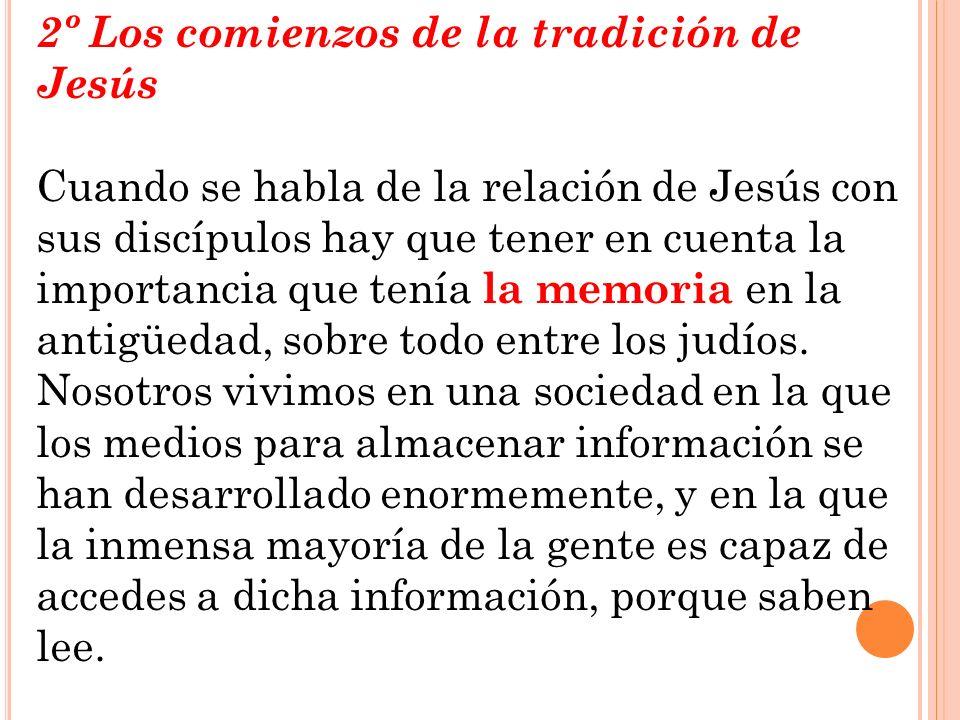 2º Los comienzos de la tradición de Jesús Cuando se habla de la relación de Jesús con sus discípulos hay que tener en cuenta la importancia que tenía