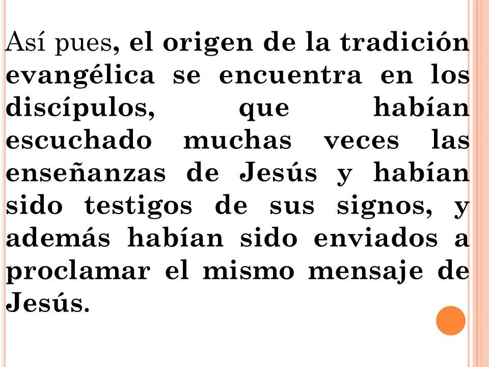 Así pues, el origen de la tradición evangélica se encuentra en los discípulos, que habían escuchado muchas veces las enseñanzas de Jesús y habían sido