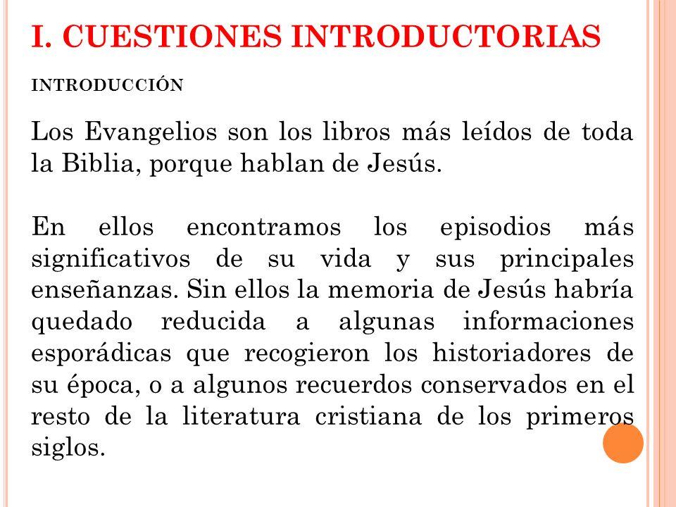 I. CUESTIONES INTRODUCTORIAS INTRODUCCIÓN Los Evangelios son los libros más leídos de toda la Biblia, porque hablan de Jesús. En ellos encontramos los
