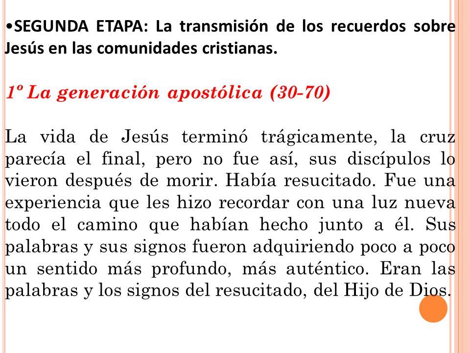 SEGUNDA ETAPA: La transmisión de los recuerdos sobre Jesús en las comunidades cristianas. 1º La generación apostólica (30-70) La vida de Jesús terminó