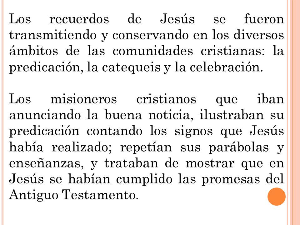 Los recuerdos de Jesús se fueron transmitiendo y conservando en los diversos ámbitos de las comunidades cristianas: la predicación, la catequeis y la