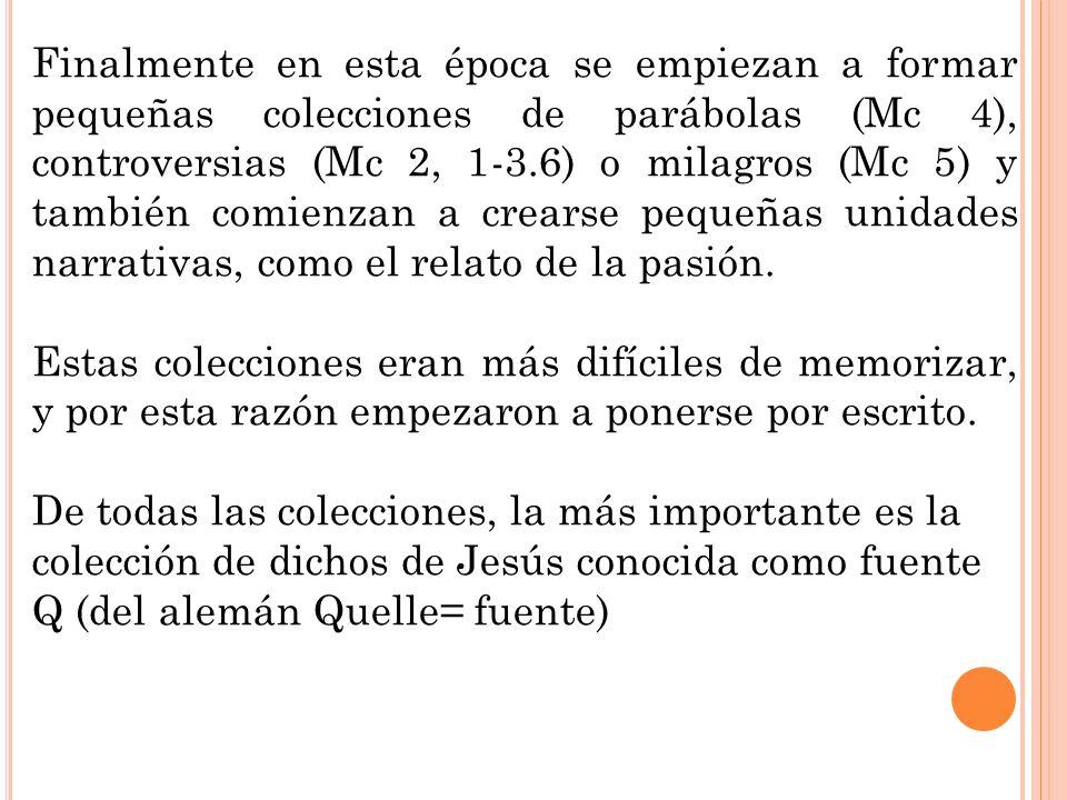 Finalmente en esta época se empiezan a formar pequeñas colecciones de parábolas (Mc 4), controversias (Mc 2, 1-3.6) o milagros (Mc 5) y también comien
