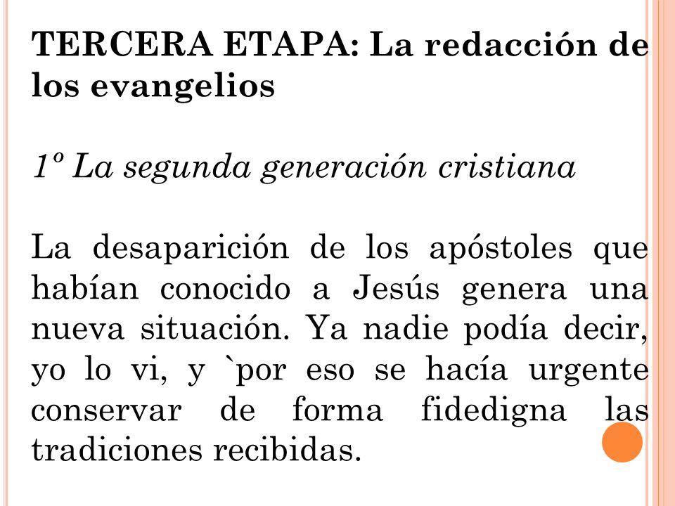 TERCERA ETAPA: La redacción de los evangelios 1º La segunda generación cristiana La desaparición de los apóstoles que habían conocido a Jesús genera u