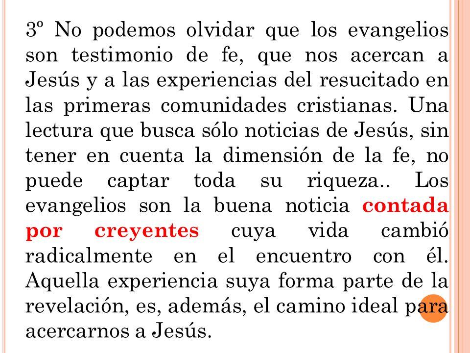 3º No podemos olvidar que los evangelios son testimonio de fe, que nos acercan a Jesús y a las experiencias del resucitado en las primeras comunidades