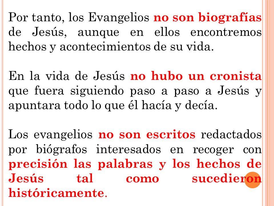 Por tanto, los Evangelios no son biografías de Jesús, aunque en ellos encontremos hechos y acontecimientos de su vida. En la vida de Jesús no hubo un