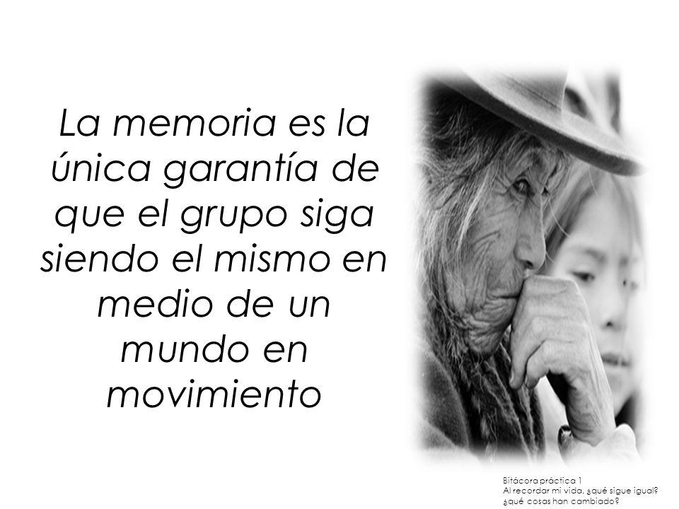 La memoria es la única garantía de que el grupo siga siendo el mismo en medio de un mundo en movimiento Bitácora práctica 1 Al recordar mi vida. ¿qué