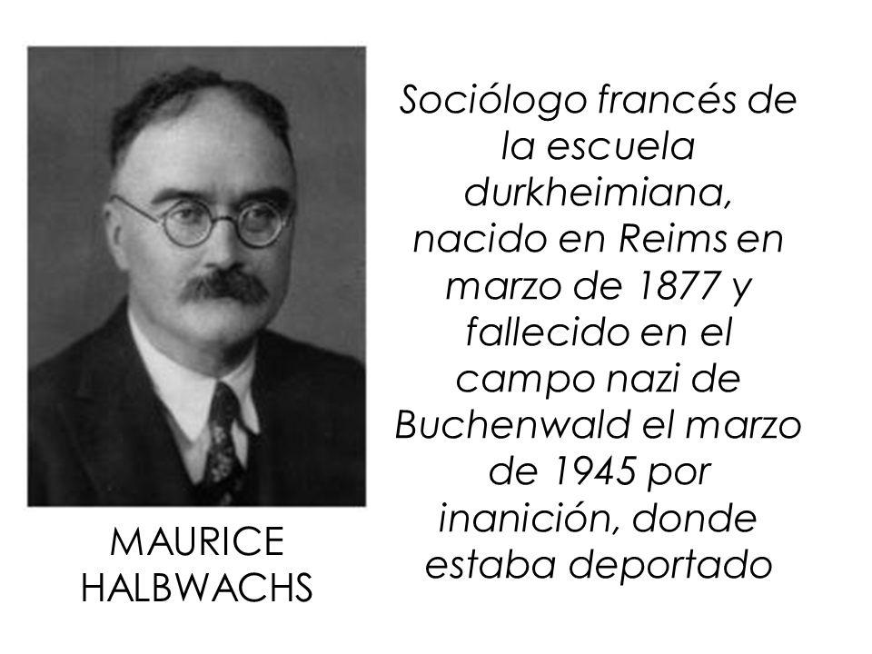 MAURICE HALBWACHS Sociólogo francés de la escuela durkheimiana, nacido en Reims en marzo de 1877 y fallecido en el campo nazi de Buchenwald el marzo d